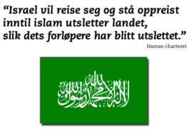 """""""Vår kamp mot jødene er svært omfattende og alvorlig, og vil følgelig trenge all den lojale støtten vi kan få, og senere må den bli etterfulgt av nye fremstøt og forsterket av bataljoner fra den vidt forgrente arabiske og islamske verden inntil fiendene er overvunnet og Allahs seier er et faktum,"""" skriver Hamas i sin grunnlov."""